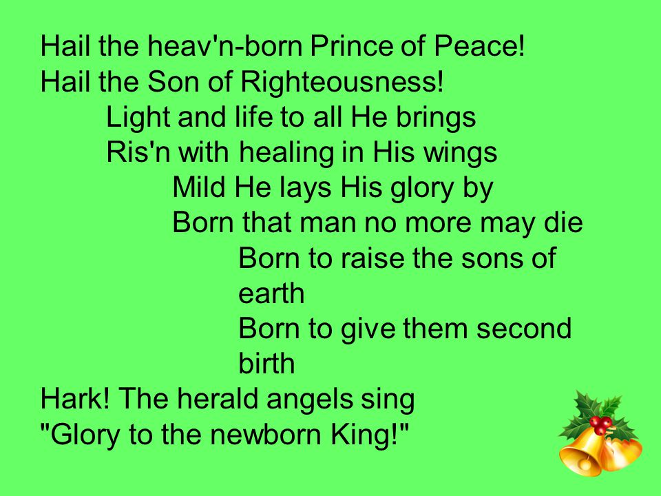Hail the heav'n-born Prince of Peace! Hail the Son of Righteousness! Light and life to all He brings Ris'n with healing in His wings Mild He lays His