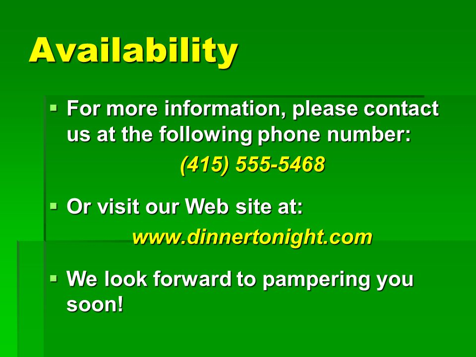 Availability  For more information, please contact us at the following phone number: (415) 555-5468  Or visit our Web site at: www.dinnertonight.com  We look forward to pampering you soon!