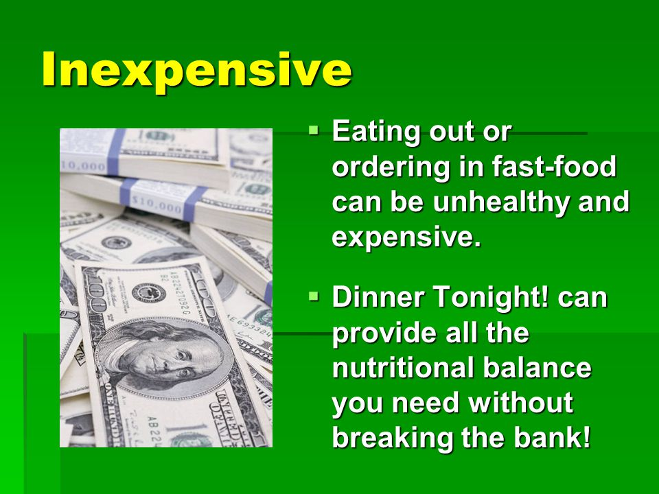 Inexpensive  Eating out or ordering in fast-food can be unhealthy and expensive.