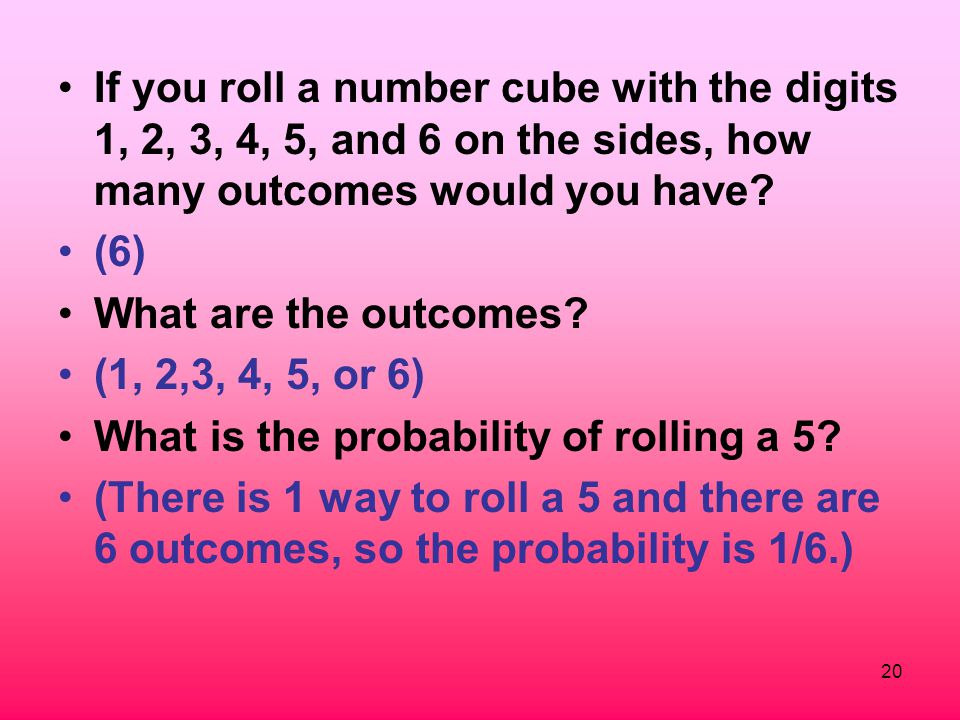 20 If you roll a number cube with the digits 1, 2, 3, 4, 5, and 6 on the sides, how many outcomes would you have? (6) What are the outcomes? (1, 2,3,