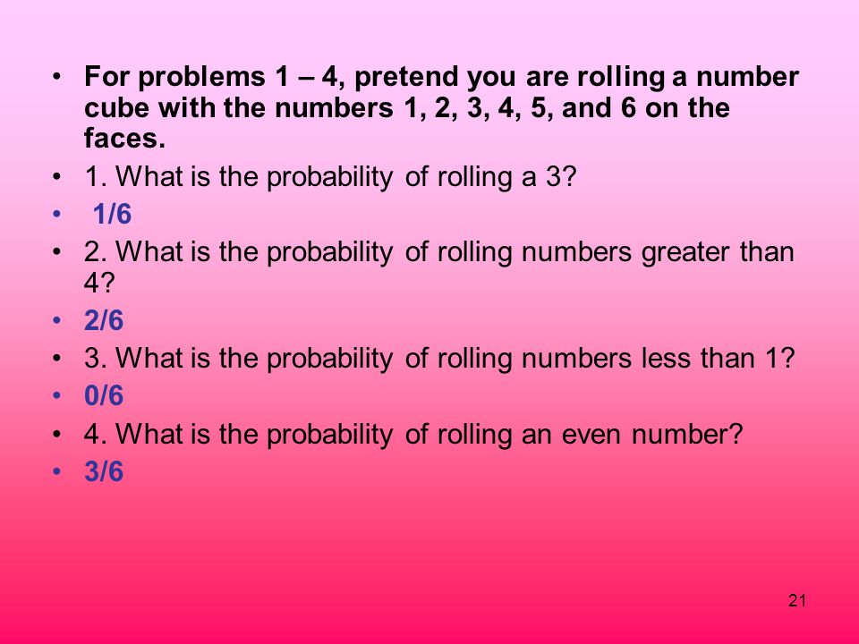 21 For problems 1 – 4, pretend you are rolling a number cube with the numbers 1, 2, 3, 4, 5, and 6 on the faces. 1. What is the probability of rolling
