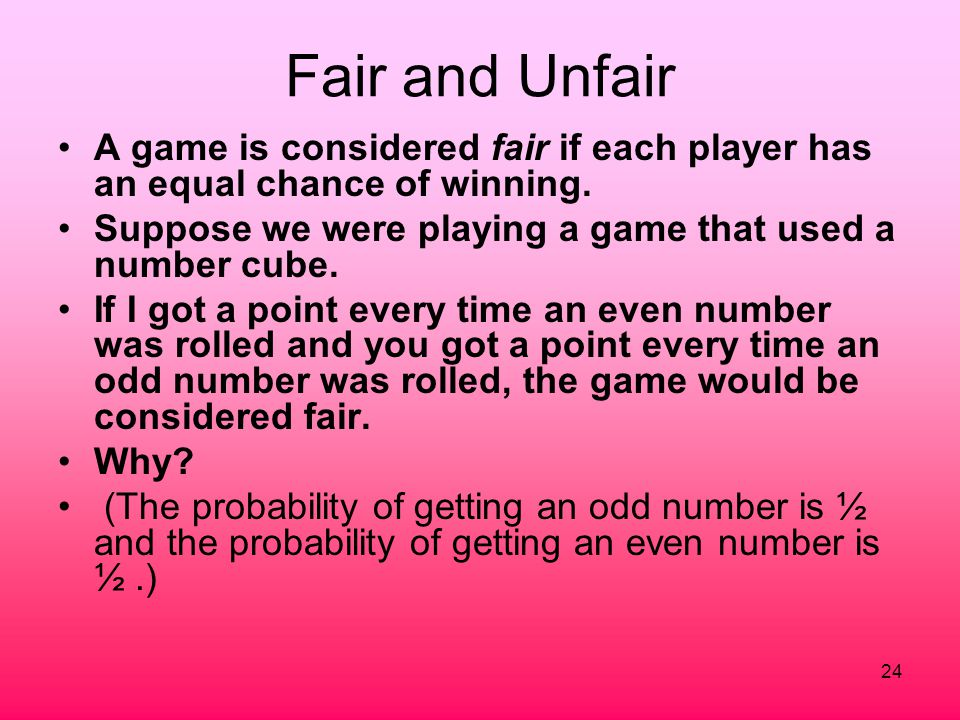 24 Fair and Unfair A game is considered fair if each player has an equal chance of winning. Suppose we were playing a game that used a number cube. If