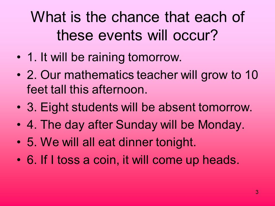 3 What is the chance that each of these events will occur? 1. It will be raining tomorrow. 2. Our mathematics teacher will grow to 10 feet tall this a
