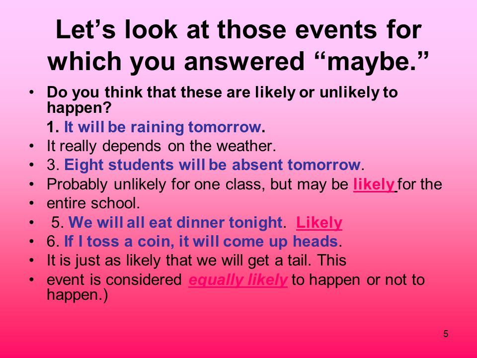 "5 Let's look at those events for which you answered ""maybe."" Do you think that these are likely or unlikely to happen? 1. It will be raining tomorrow."