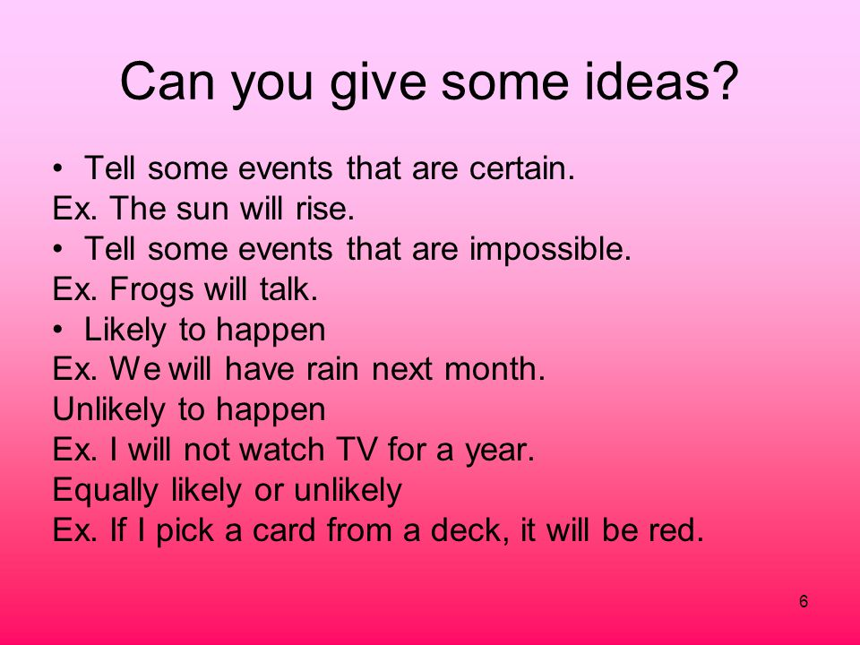 6 Can you give some ideas? Tell some events that are certain. Ex. The sun will rise. Tell some events that are impossible. Ex. Frogs will talk. Likely