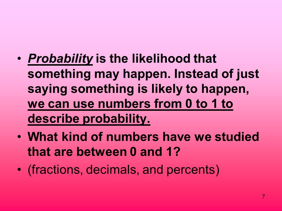 7 Probability is the likelihood that something may happen. Instead of just saying something is likely to happen, we can use numbers from 0 to 1 to des