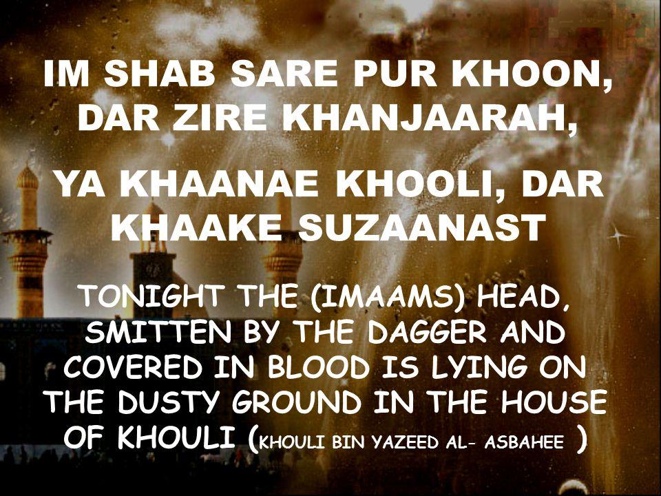 IM SHAB SARE PUR KHOON, DAR ZIRE KHANJAARAH, YA KHAANAE KHOOLI, DAR KHAAKE SUZAANAST TONIGHT THE (IMAAMS) HEAD, SMITTEN BY THE DAGGER AND COVERED IN BLOOD IS LYING ON THE DUSTY GROUND IN THE HOUSE OF KHOULI ( KHOULI BIN YAZEED AL- ASBAHEE )