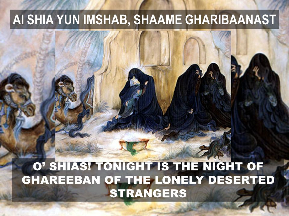 O' SHIAS! TONIGHT IS THE NIGHT OF GHAREEBAN OF THE LONELY DESERTED STRANGERS AI SHIA YUN IMSHAB, SHAAME GHARIBAANAST