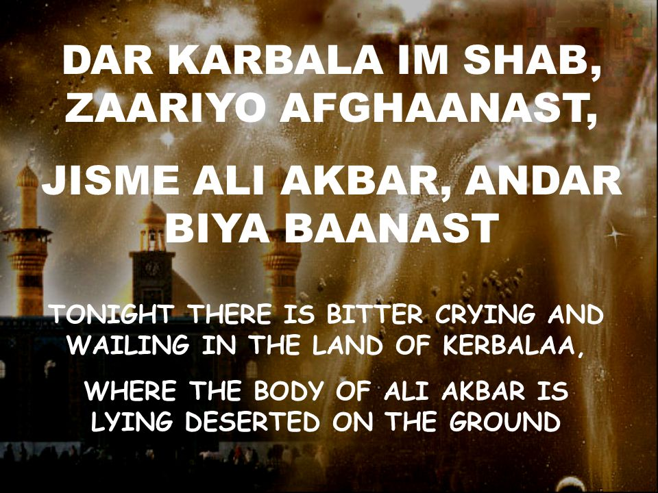 DAR KARBALA IM SHAB, ZAARIYO AFGHAANAST, JISME ALI AKBAR, ANDAR BIYA BAANAST TONIGHT THERE IS BITTER CRYING AND WAILING IN THE LAND OF KERBALAA, WHERE THE BODY OF ALI AKBAR IS LYING DESERTED ON THE GROUND