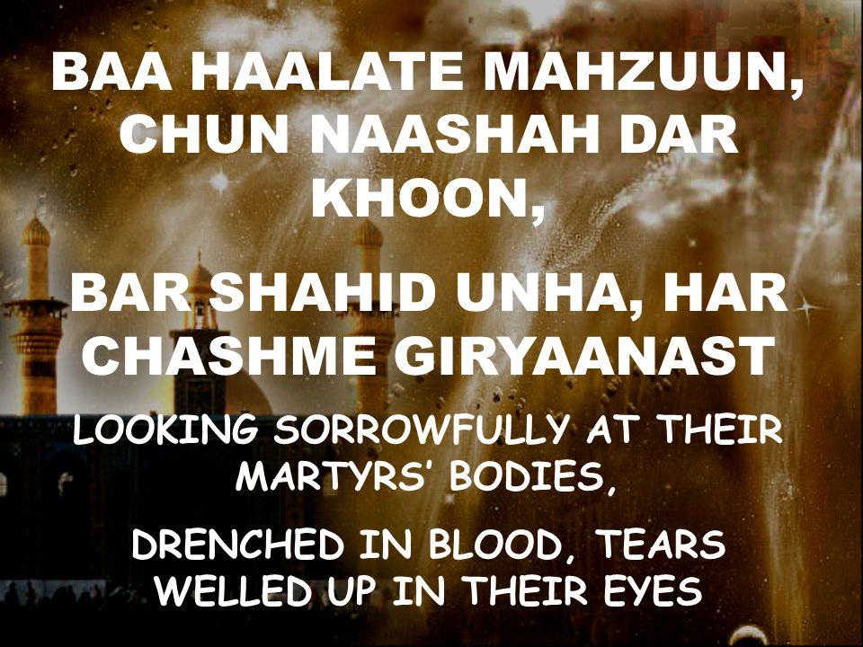 BAA HAALATE MAHZUUN, CHUN NAASHAH DAR KHOON, BAR SHAHID UNHA, HAR CHASHME GIRYAANAST LOOKING SORROWFULLY AT THEIR MARTYRS' BODIES, DRENCHED IN BLOOD, TEARS WELLED UP IN THEIR EYES