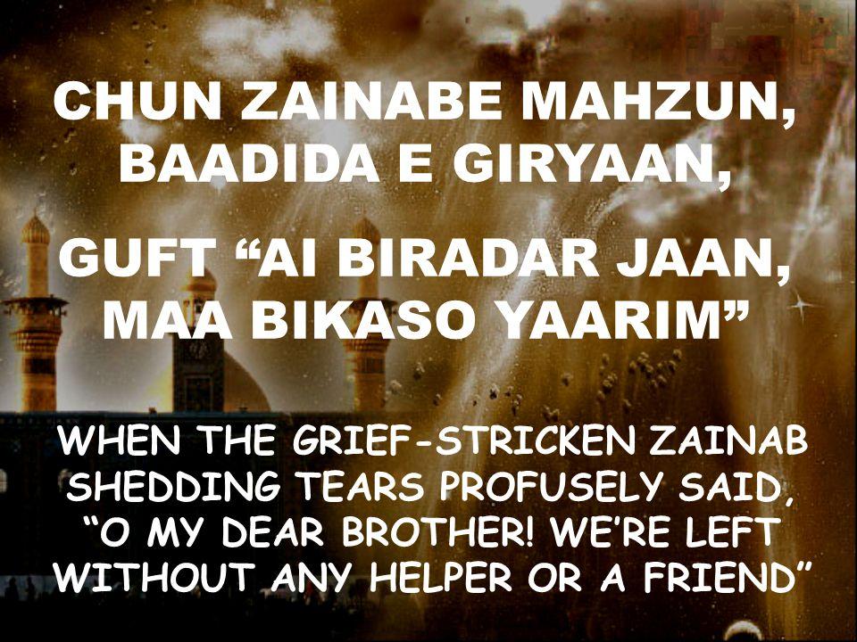 CHUN ZAINABE MAHZUN, BAADIDA E GIRYAAN, GUFT AI BIRADAR JAAN, MAA BIKASO YAARIM WHEN THE GRIEF-STRICKEN ZAINAB SHEDDING TEARS PROFUSELY SAID, O MY DEAR BROTHER.