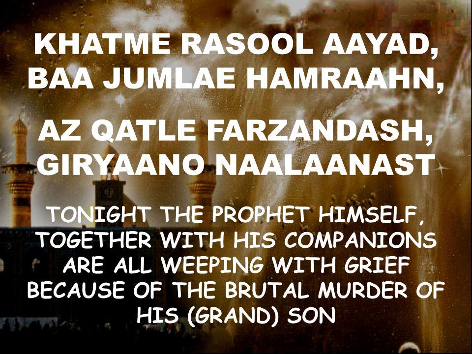 KHATME RASOOL AAYAD, BAA JUMLAE HAMRAAHN, AZ QATLE FARZANDASH, GIRYAANO NAALAANAST TONIGHT THE PROPHET HIMSELF, TOGETHER WITH HIS COMPANIONS ARE ALL WEEPING WITH GRIEF BECAUSE OF THE BRUTAL MURDER OF HIS (GRAND) SON