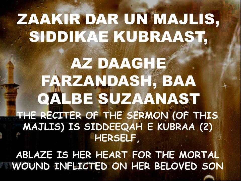ZAAKIR DAR UN MAJLIS, SIDDIKAE KUBRAAST, AZ DAAGHE FARZANDASH, BAA QALBE SUZAANAST THE RECITER OF THE SERMON (OF THIS MAJLIS) IS SIDDEEQAH E KUBRAA (2) HERSELF, ABLAZE IS HER HEART FOR THE MORTAL WOUND INFLICTED ON HER BELOVED SON