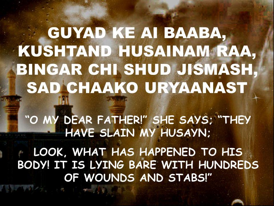 GUYAD KE AI BAABA, KUSHTAND HUSAINAM RAA, BINGAR CHI SHUD JISMASH, SAD CHAAKO URYAANAST O MY DEAR FATHER! SHE SAYS; THEY HAVE SLAIN MY HUSAYN; LOOK, WHAT HAS HAPPENED TO HIS BODY.