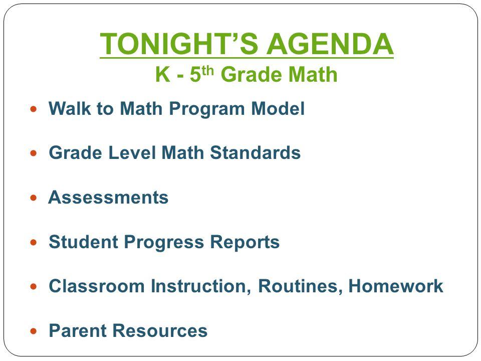 Walk to Math Program Model Grade Level Math Standards Assessments Student Progress Reports Classroom Instruction, Routines, Homework Parent Resources TONIGHT'S AGENDA K - 5 th Grade Math