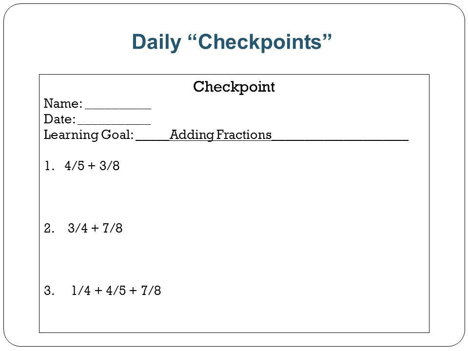 Daily Checkpoints Checkpoint Name: __________ Date: ___________ Learning Goal: _____Adding Fractions_____________________ 1.