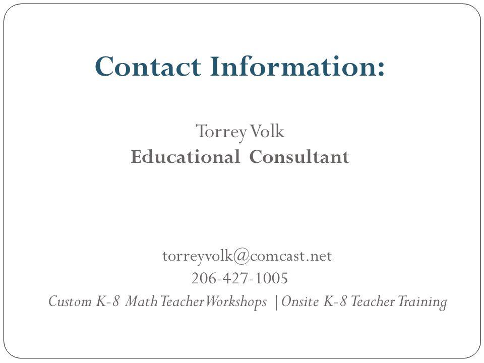 Contact Information: Torrey Volk Educational Consultant torreyvolk@comcast.net 206-427-1005 Custom K-8 Math Teacher Workshops |Onsite K-8 Teacher Training