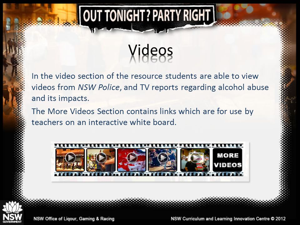 In the video section of the resource students are able to view videos from NSW Police, and TV reports regarding alcohol abuse and its impacts.