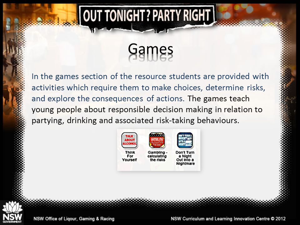 In the games section of the resource students are provided with activities which require them to make choices, determine risks, and explore the consequences of actions.