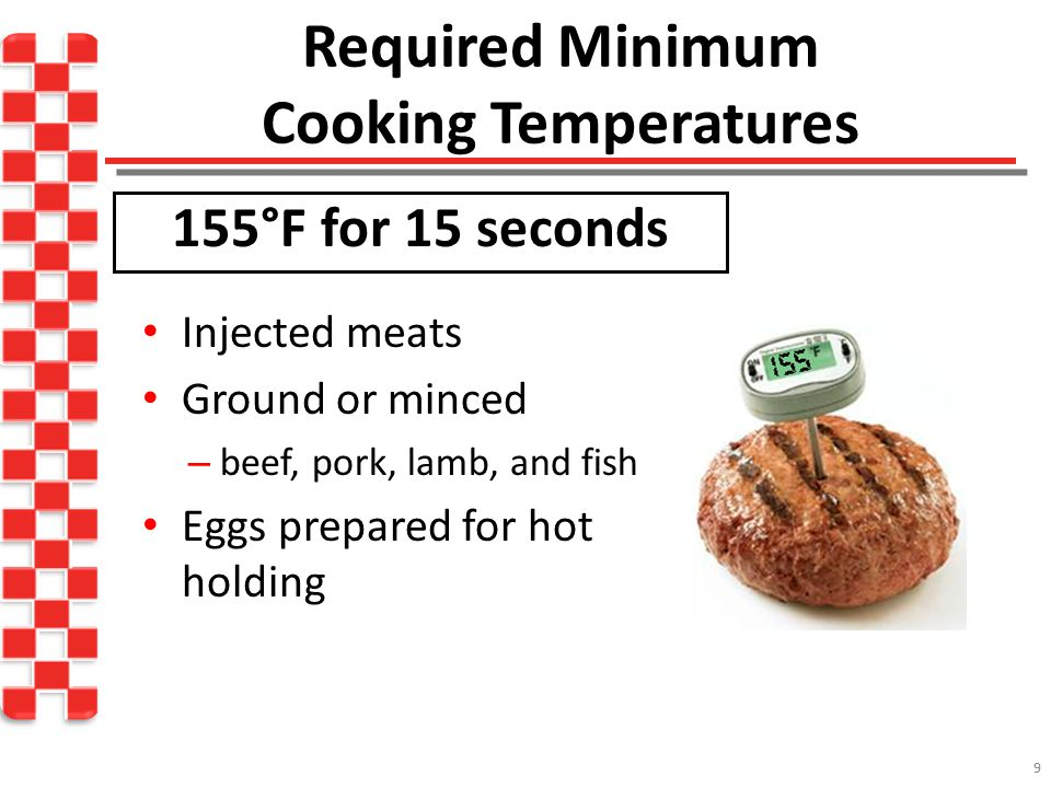 Required Minimum Cooking Temperatures 10 Poultry, wild game, stuffed meats, microwaved foods* *Must be allowed to stand for 2 minutes 165°F for 15 seconds