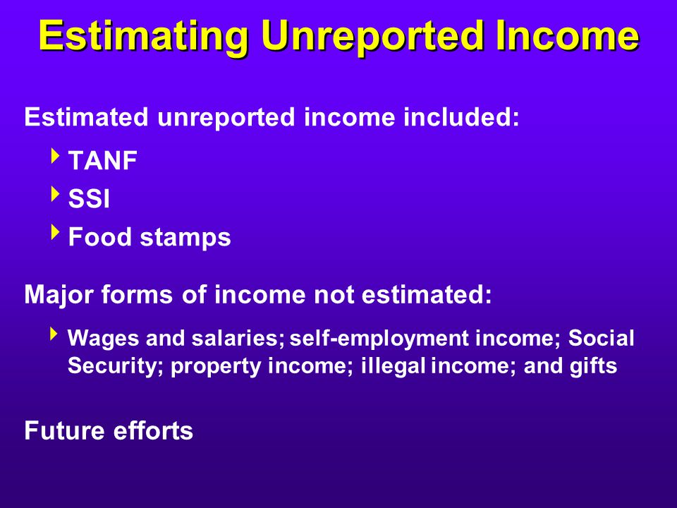 Estimating Unreported Income  TANF  SSI  Food stamps Estimated unreported income included: Major forms of income not estimated:   Wages and salaries; self-employment income; Social Security; property income; illegal income; and gifts Future efforts