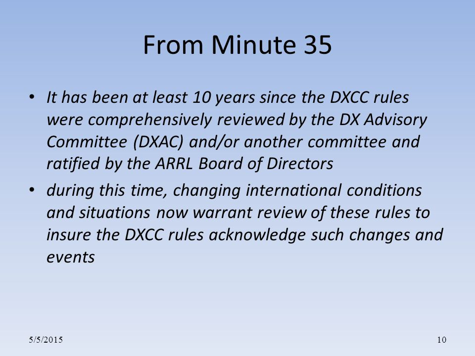 5/5/201510 From Minute 35 It has been at least 10 years since the DXCC rules were comprehensively reviewed by the DX Advisory Committee (DXAC) and/or another committee and ratified by the ARRL Board of Directors during this time, changing international conditions and situations now warrant review of these rules to insure the DXCC rules acknowledge such changes and events