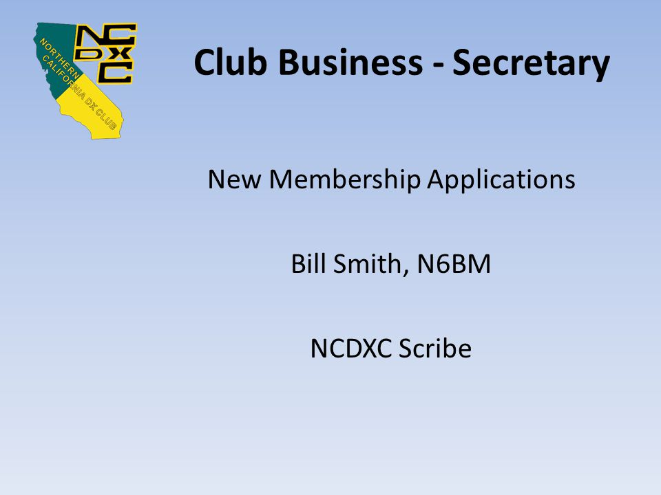Club Business - Secretary New Membership Applications Bill Smith, N6BM NCDXC Scribe