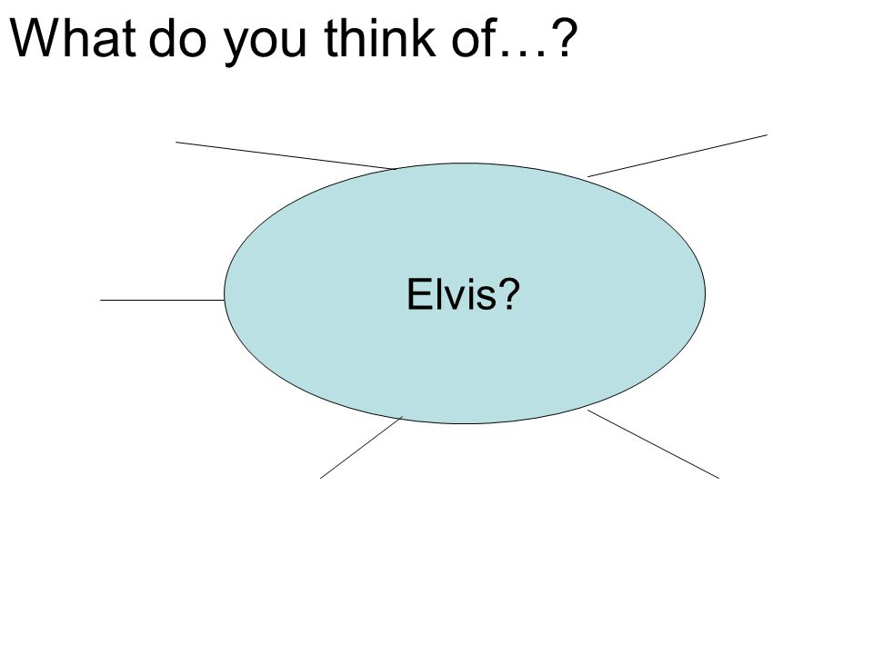 Elvis? What do you think of…?