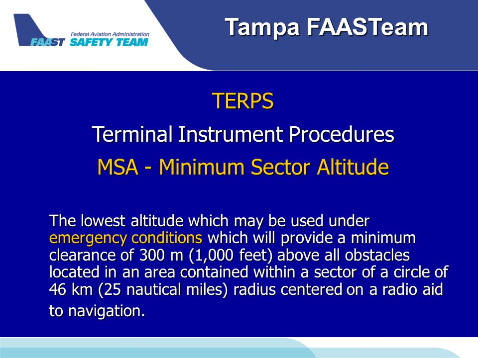 Downloaded from www.avhf.com Tampa FAASTeam TERPS Terminal Instrument Procedures MSA - Minimum Sector Altitude The lowest altitude which may be used under emergency conditions which will provide a minimum clearance of 300 m (1,000 feet) above all obstacles located in an area contained within a sector of a circle of 46 km (25 nautical miles) radius centered on a radio aid to navigation.