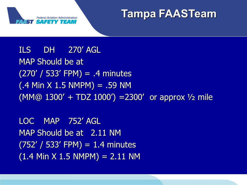 Downloaded from www.avhf.com Tampa FAASTeam ILSDH270' AGL MAP Should be at (270' / 533' FPM) =.4 minutes (.4 Min X 1.5 NMPM) =.59 NM (MM@ 1300' + TDZ 1000') =2300' or approx ½ mile LOCMAP752' AGL MAP Should be at 2.11 NM (752' / 533' FPM) = 1.4 minutes (1.4 Min X 1.5 NMPM) = 2.11 NM