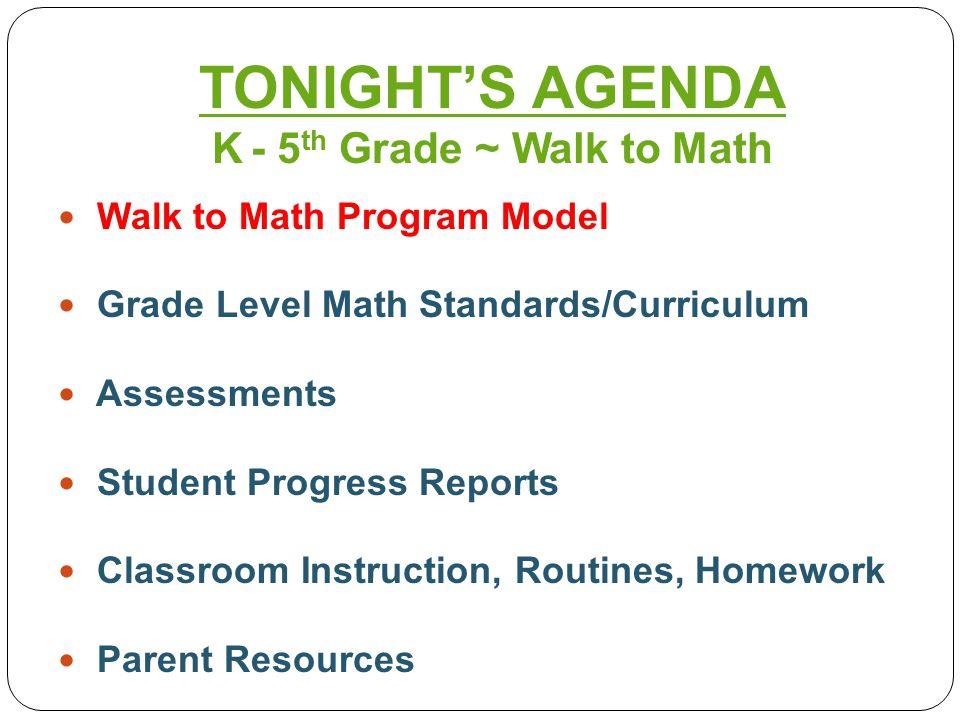 Walk to Math Program Model Grade Level Math Standards Assessments Student Progress Reports Classroom Routines and Homework Parent Resources TONIGHT'S AGENDA K - 5 th Grade ~ Walk to Math