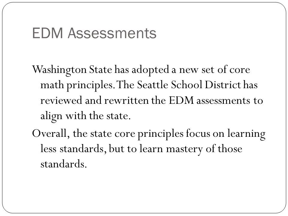 EDM Assessments Washington State has adopted a new set of core math principles. The Seattle School District has reviewed and rewritten the EDM assessm