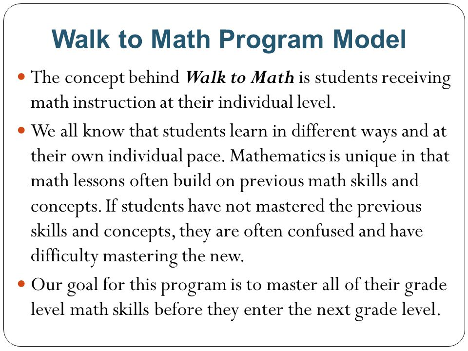 Walk to Math Program Model The concept behind Walk to Math is students receiving math instruction at their individual level. We all know that students