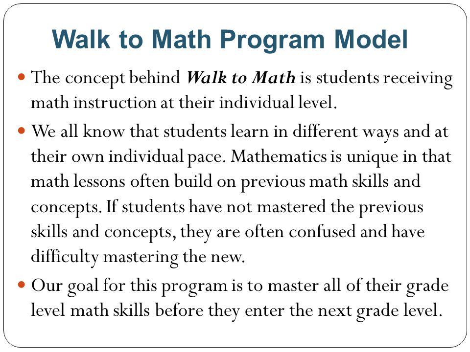 Walk to Math Program Model Grade Level Math Standards Assessments Student Progress Reports Classroom Instruction, Routines, Homework Parent Resources TONIGHT'S AGENDA K - 5 th Grade ~ Walk to Math