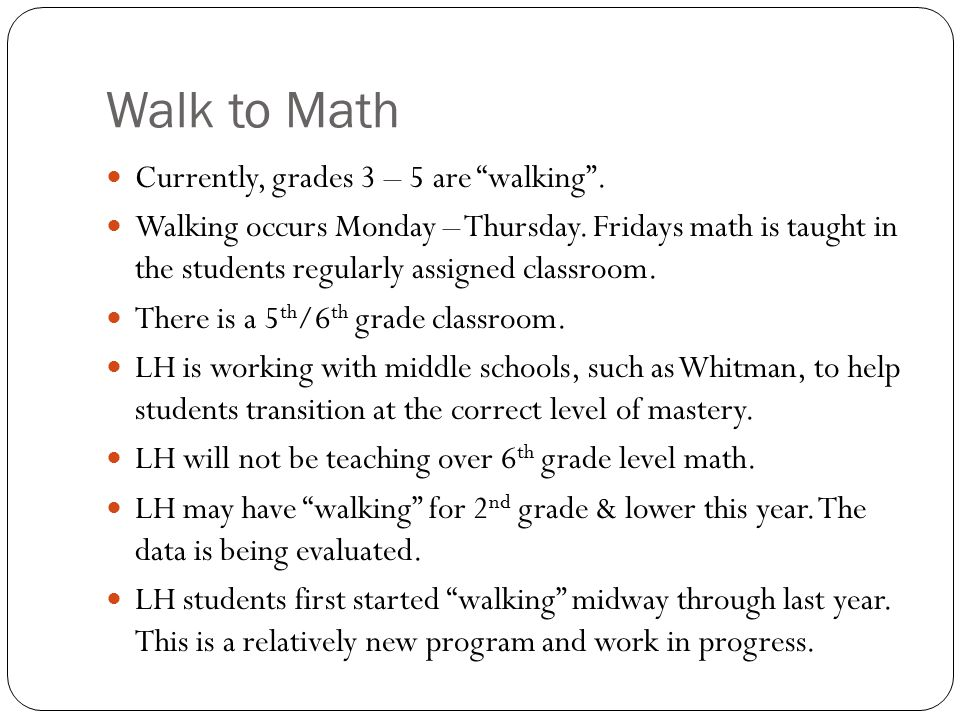 Walk to Math Program Model Grade Level Math Standards/Curriculum Assessments Student Progress Reports Classroom Instruction, Routines, Homework Parent Resources TONIGHT'S AGENDA K - 5 th Grade ~ Walk to Math
