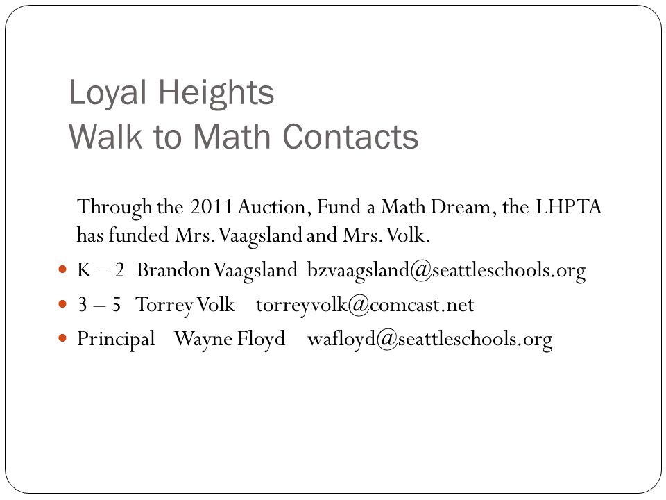 Loyal Heights Walk to Math Contacts Through the 2011 Auction, Fund a Math Dream, the LHPTA has funded Mrs. Vaagsland and Mrs. Volk. K – 2 Brandon Vaag