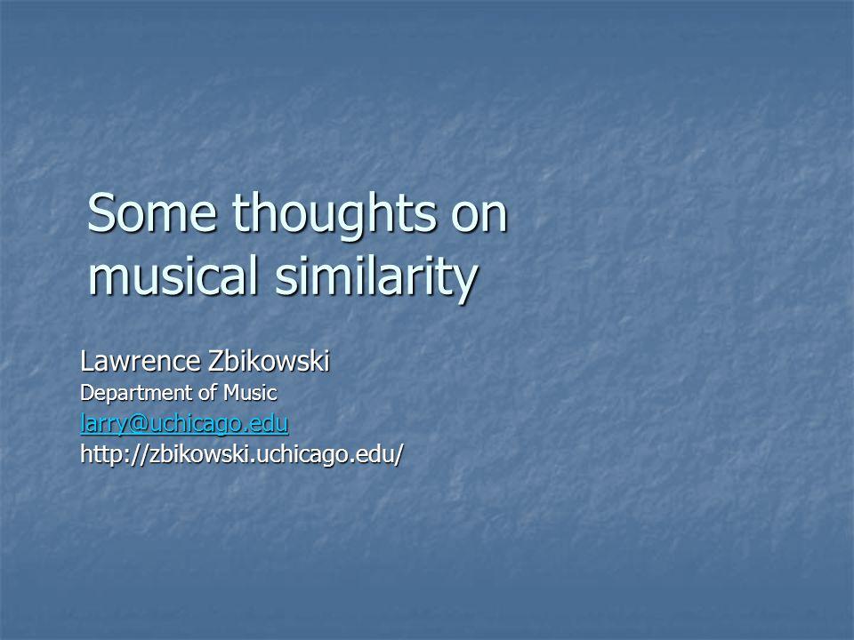 Some thoughts on musical similarity Lawrence Zbikowski Department of Music larry@uchicago.edu http://zbikowski.uchicago.edu/