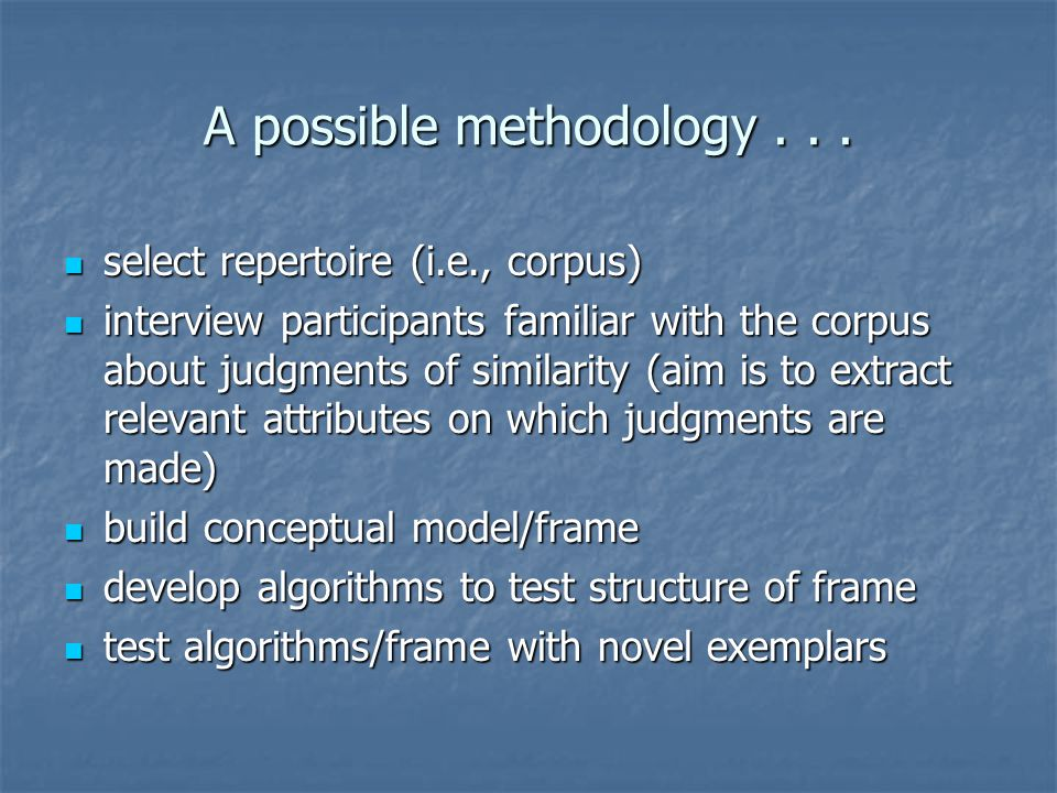 A possible methodology... select repertoire (i.e., corpus) select repertoire (i.e., corpus) interview participants familiar with the corpus about judg