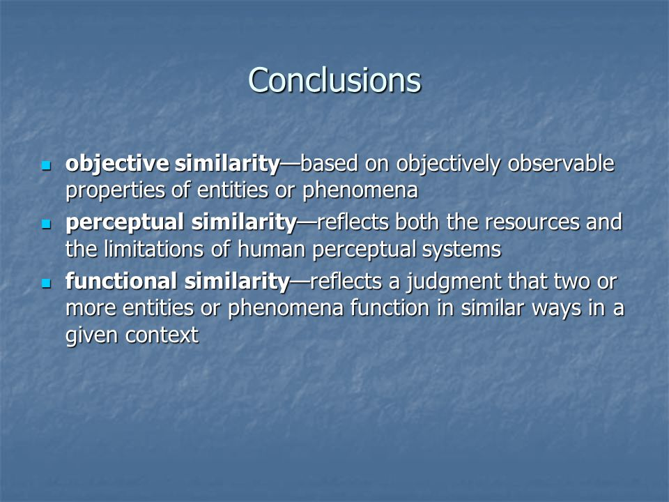 Conclusions objective similarity—based on objectively observable properties of entities or phenomena objective similarity—based on objectively observa