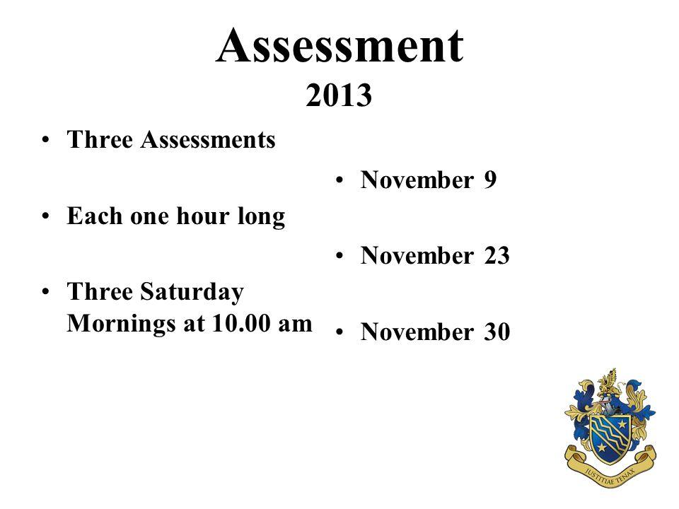 Assessment 2013 Three Assessments Each one hour long Three Saturday Mornings at 10.00 am November 9 November 23 November 30