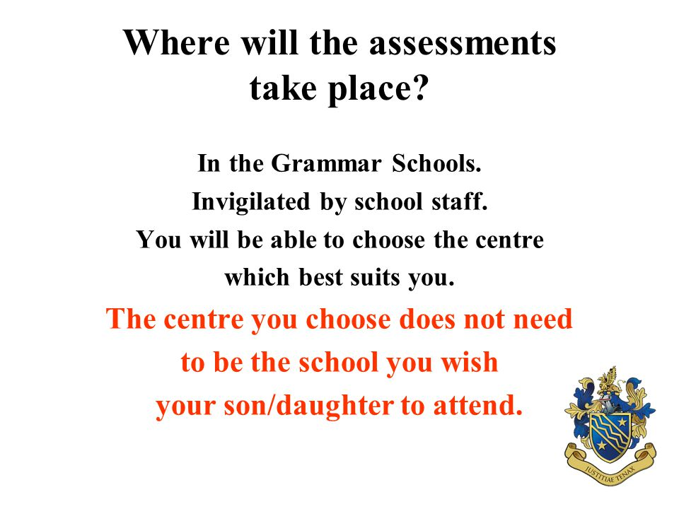Where will the assessments take place? In the Grammar Schools. Invigilated by school staff. You will be able to choose the centre which best suits you