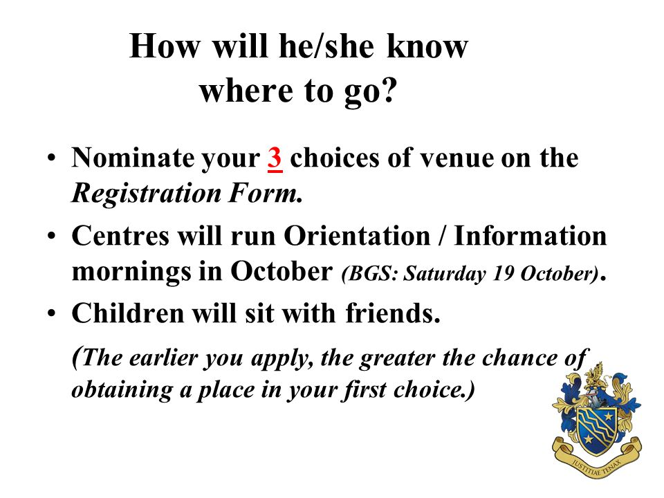 How will he/she know where to go? Nominate your 3 choices of venue on the Registration Form. Centres will run Orientation / Information mornings in Oc