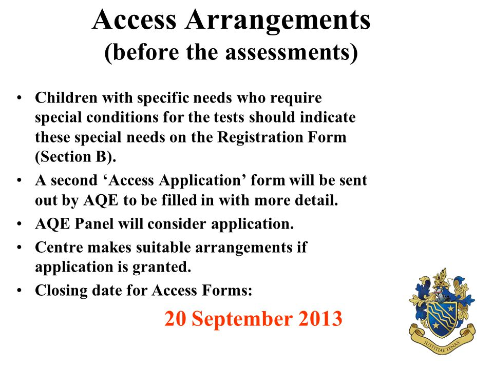 Access Arrangements (before the assessments) Children with specific needs who require special conditions for the tests should indicate these special needs on the Registration Form (Section B).