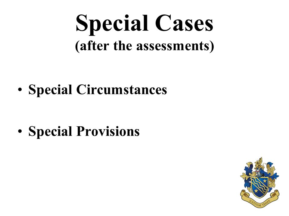 Special Cases (after the assessments) Special Circumstances Special Provisions