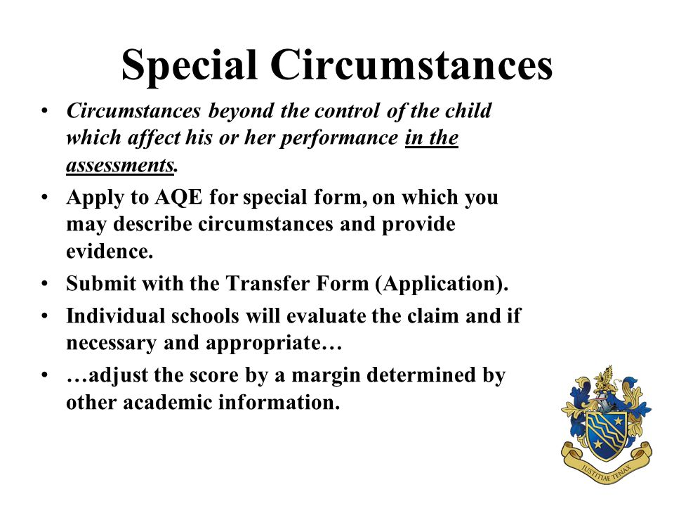 Special Circumstances Circumstances beyond the control of the child which affect his or her performance in the assessments. Apply to AQE for special f