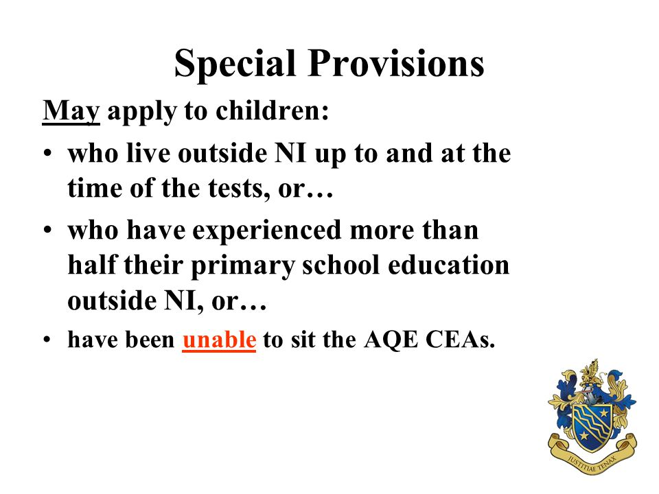 Special Provisions May apply to children: who live outside NI up to and at the time of the tests, or… who have experienced more than half their primar