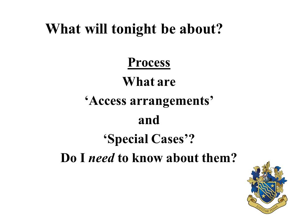 What will tonight be about? Process What are 'Access arrangements' and 'Special Cases'? Do I need to know about them?
