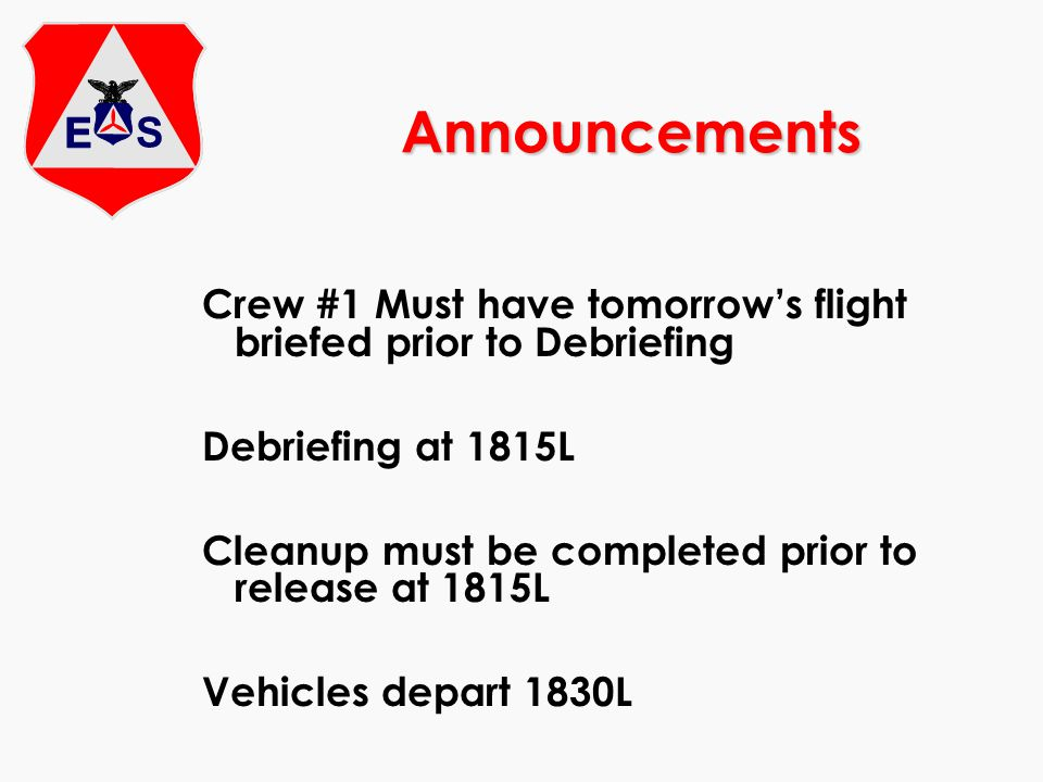 Announcements Crew #1 Must have tomorrow's flight briefed prior to Debriefing Debriefing at 1815L Cleanup must be completed prior to release at 1815L