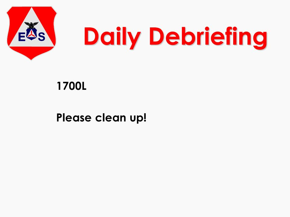 Daily Debriefing 1700L Please clean up!