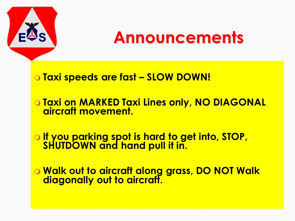 Announcements m Taxi speeds are fast – SLOW DOWN! m Taxi on MARKED Taxi Lines only, NO DIAGONAL aircraft movement. m If you parking spot is hard to ge